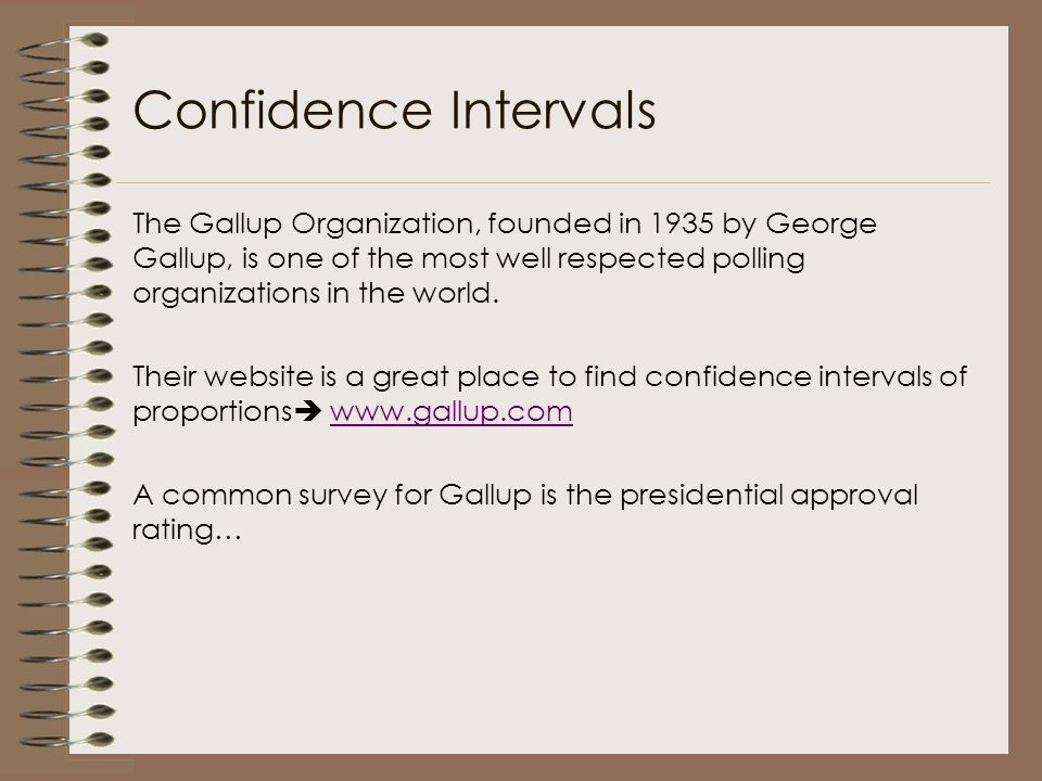 Confidence Intervals The Gallup Organization, founded in 1935 by George Gallup, is one of the most well respected polling organizations in the world.