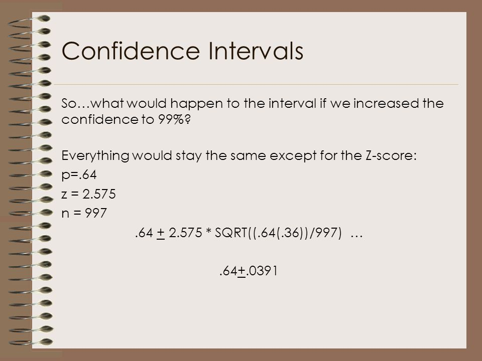 Confidence Intervals So…what would happen to the interval if we increased the confidence to 99%