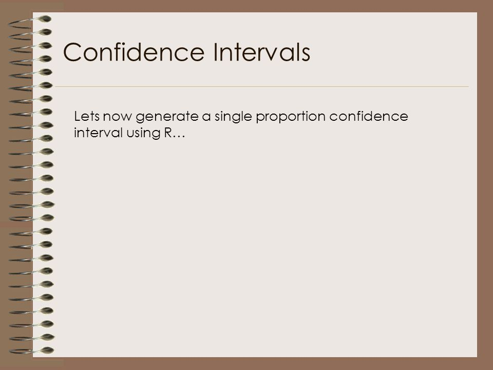 Confidence Intervals Lets now generate a single proportion confidence interval using R…