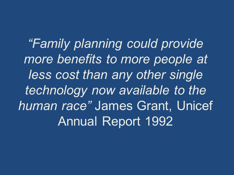 Family planning could provide more benefits to more people at less cost than any other single technology now available to the human race James Grant, Unicef Annual Report 1992