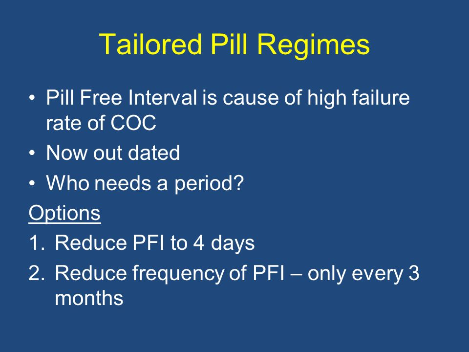 Tailored Pill Regimes Pill Free Interval is cause of high failure rate of COC. Now out dated. Who needs a period