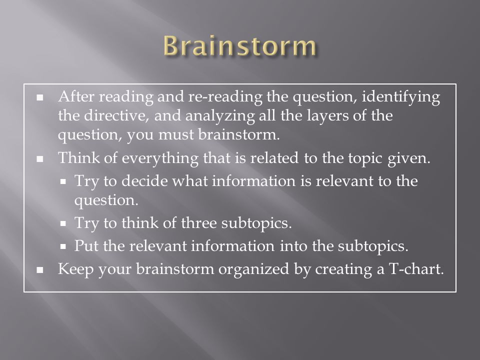 Brainstorm After reading and re-reading the question, identifying the directive, and analyzing all the layers of the question, you must brainstorm.