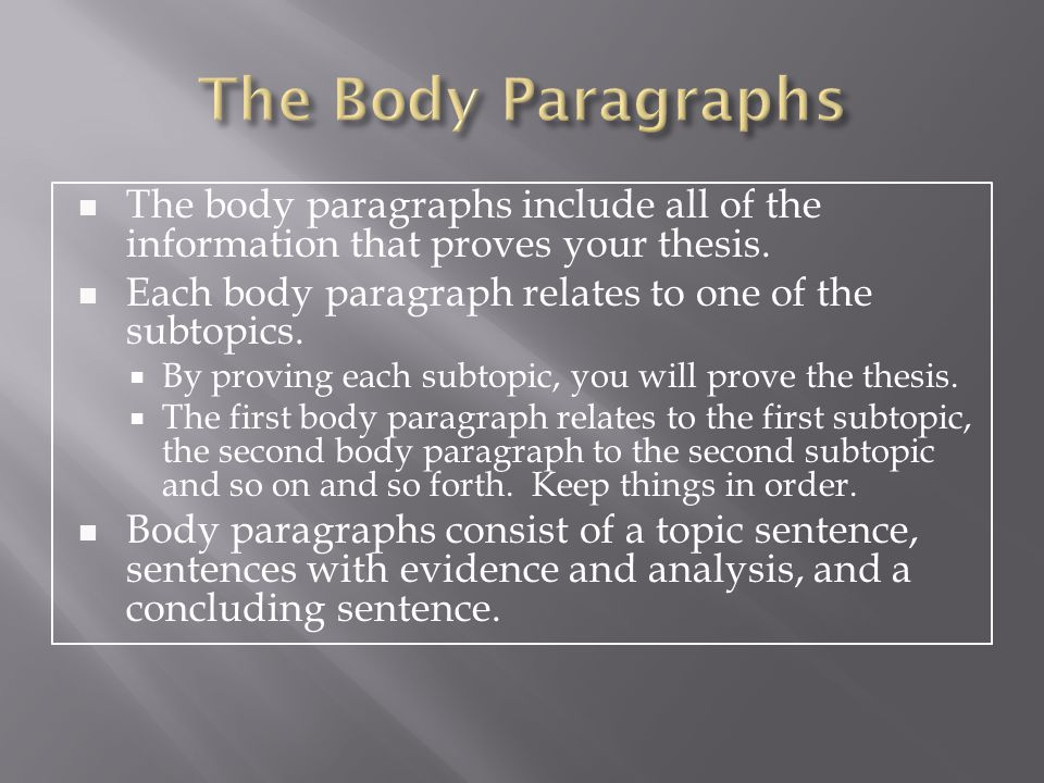 The Body Paragraphs The body paragraphs include all of the information that proves your thesis. Each body paragraph relates to one of the subtopics.