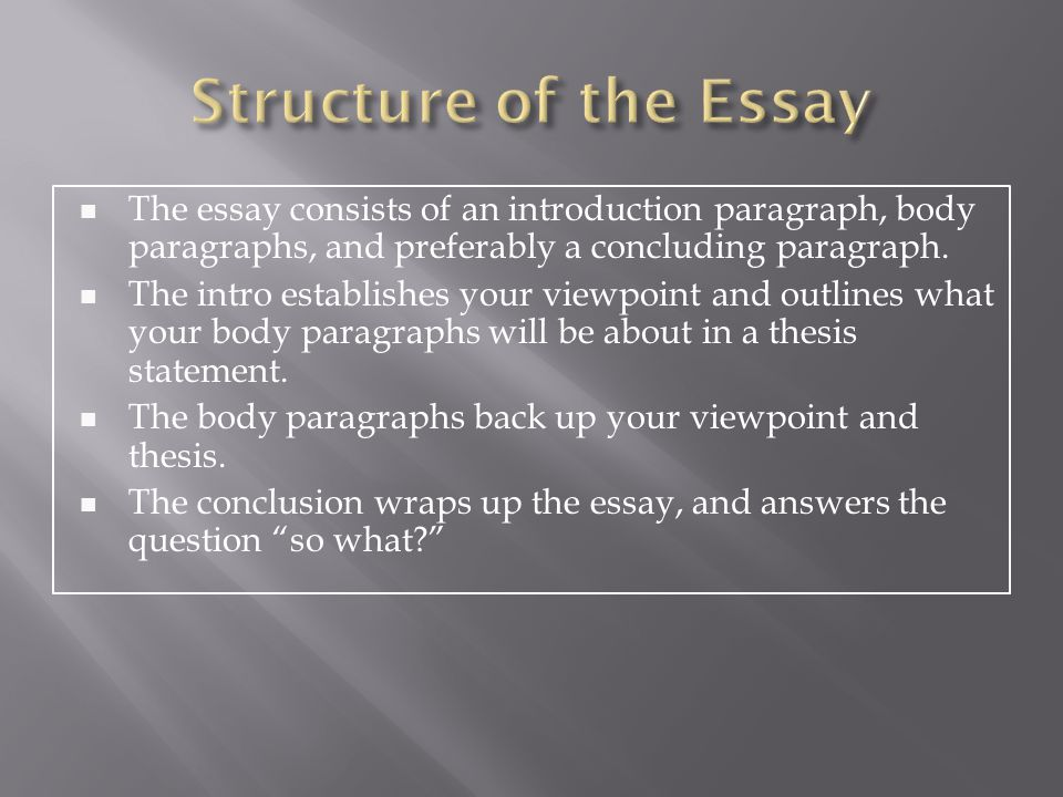 Structure of the Essay The essay consists of an introduction paragraph, body paragraphs, and preferably a concluding paragraph.