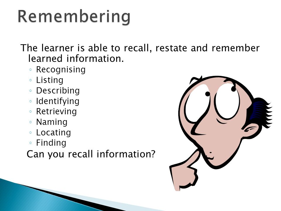 Remembering The learner is able to recall, restate and remember learned information. Recognising.