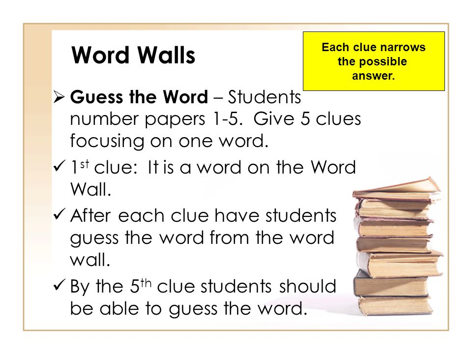 Each clue narrows the possible. answer. Word Walls. Guess the Word – Students number papers 1-5. Give 5 clues focusing on one word.