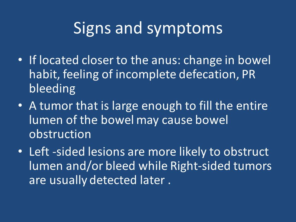 Signs and symptoms If located closer to the anus: change in bowel habit, feeling of incomplete defecation, PR bleeding.