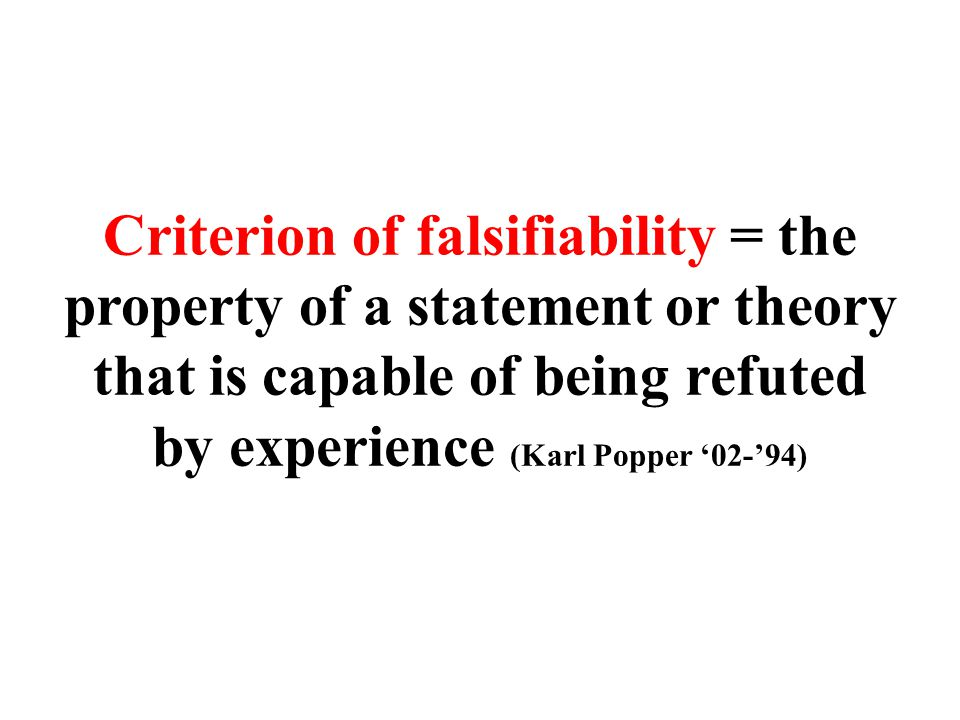 Criterion of falsifiability = the property of a statement or theory that is capable of being refuted by experience (Karl Popper '02-'94)