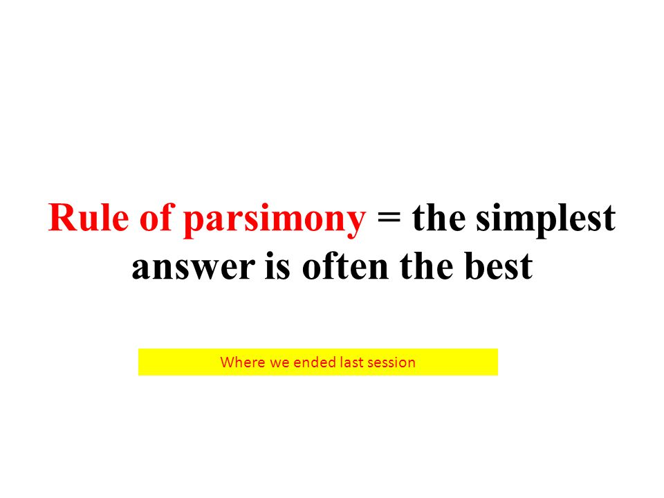 Rule of parsimony = the simplest answer is often the best