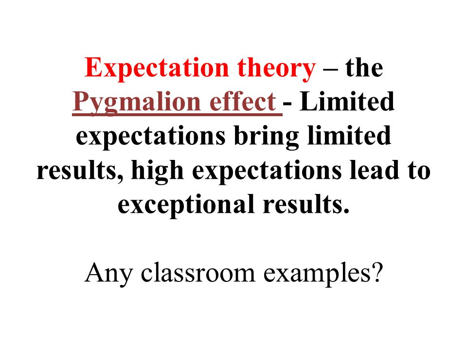 Expectation theory – the Pygmalion effect - Limited expectations bring limited results, high expectations lead to exceptional results.