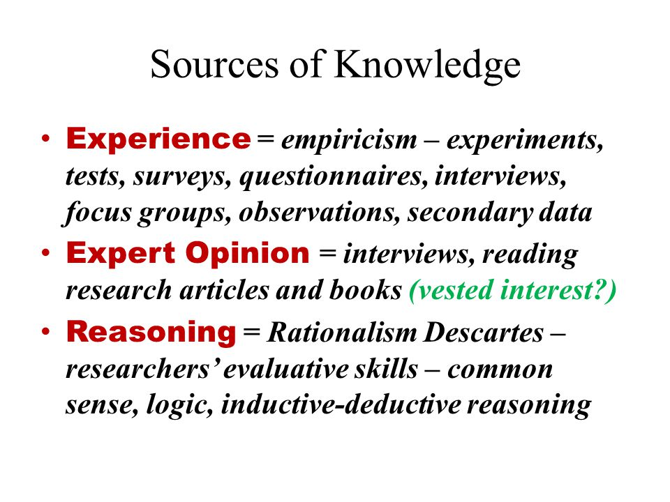 Sources of Knowledge Experience = empiricism – experiments, tests, surveys, questionnaires, interviews, focus groups, observations, secondary data.