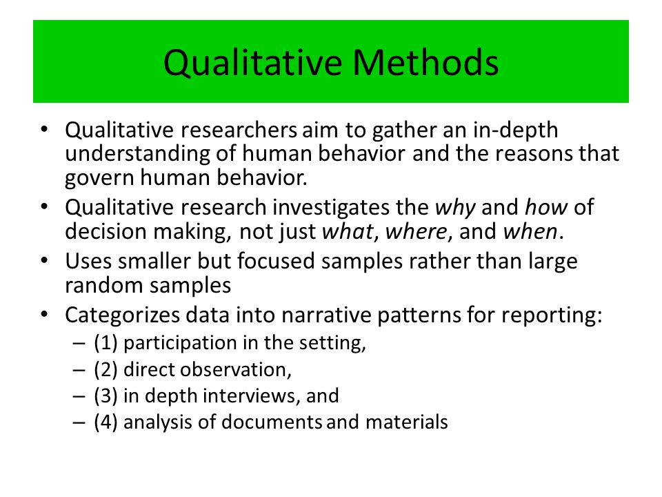 Qualitative Methods Qualitative researchers aim to gather an in-depth understanding of human behavior and the reasons that govern human behavior.
