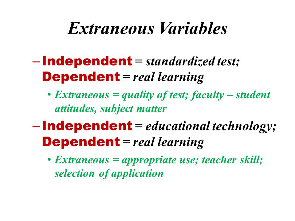 Extraneous Variables Independent = standardized test; Dependent = real learning.