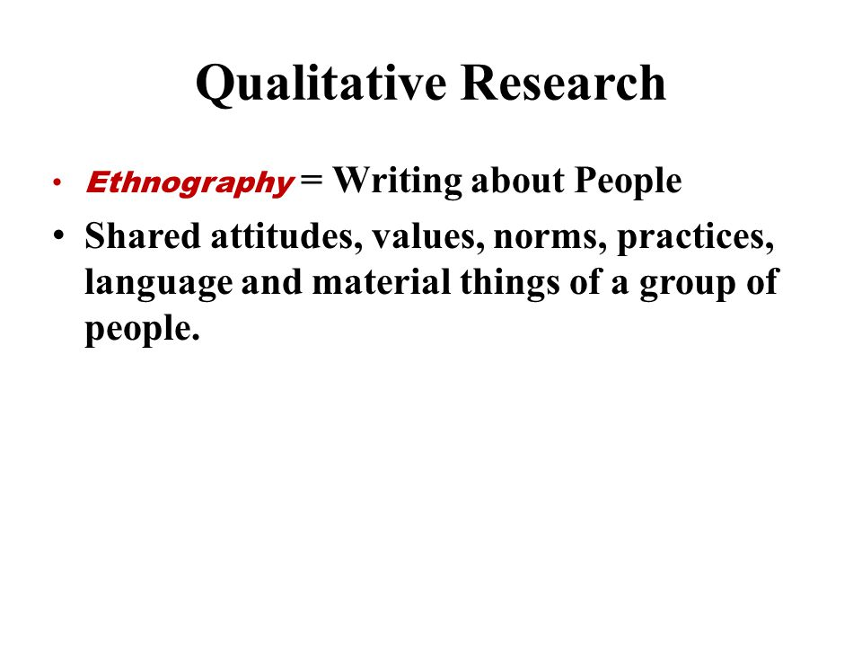 Qualitative Research Ethnography = Writing about People.