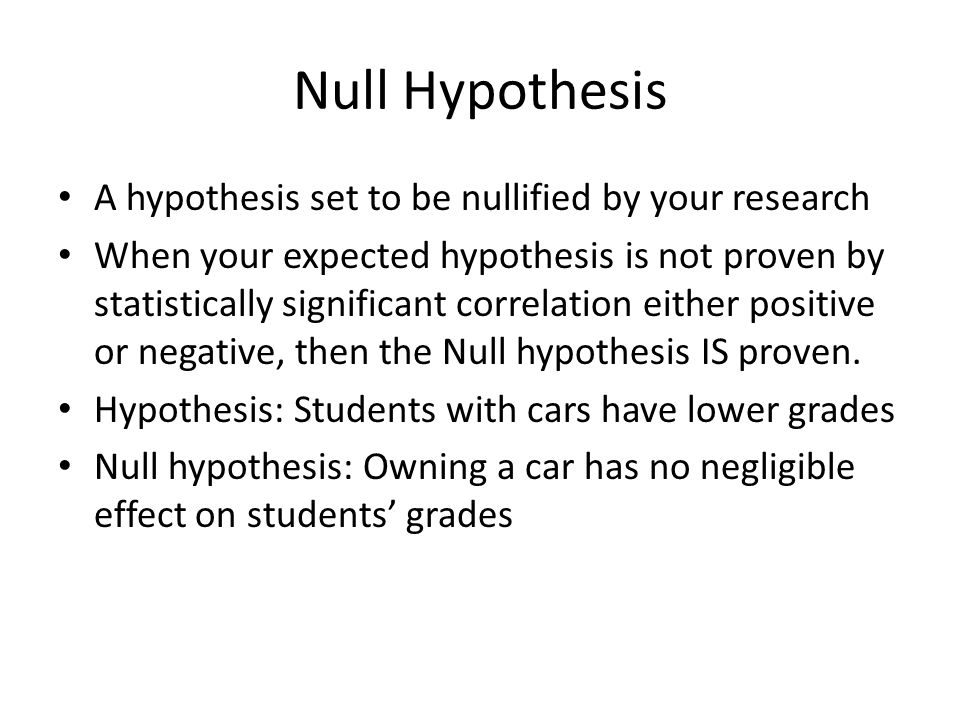Null Hypothesis A hypothesis set to be nullified by your research