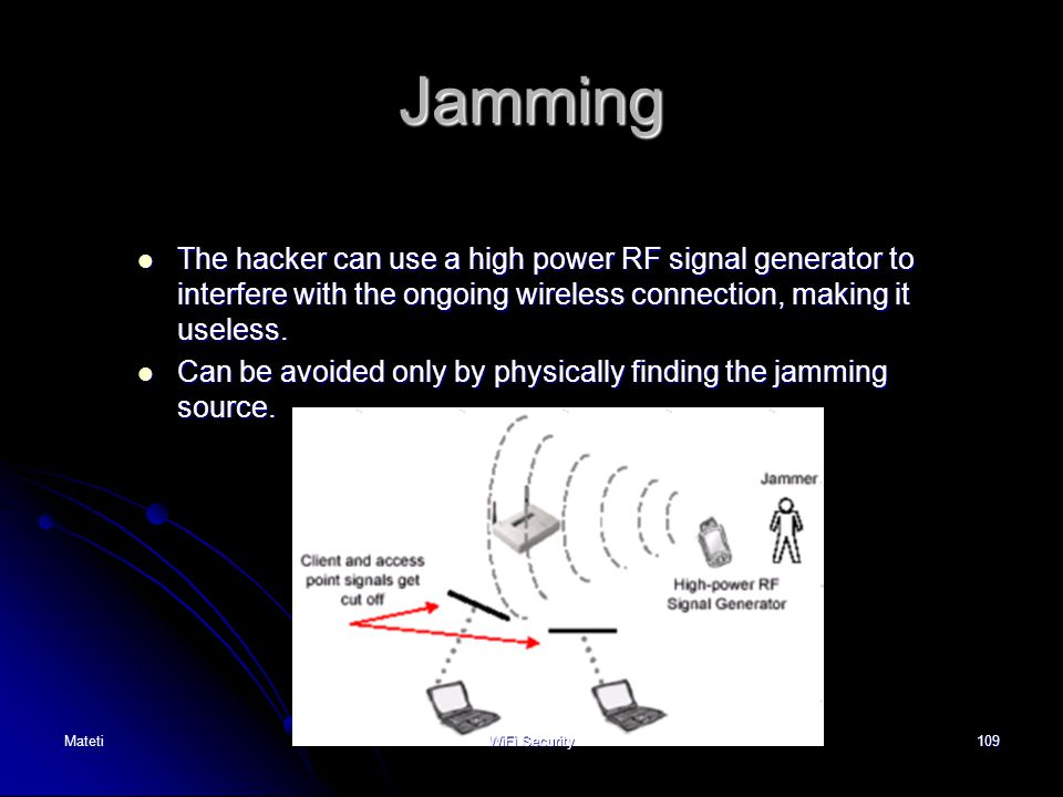 Jamming The hacker can use a high power RF signal generator to interfere with the ongoing wireless connection, making it useless.