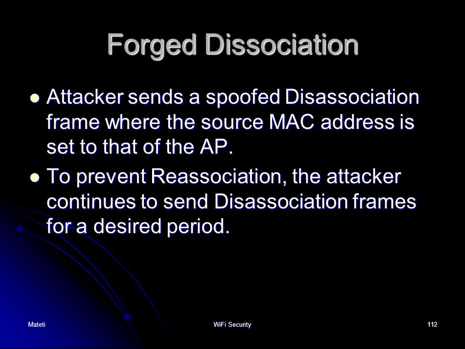 Forged Dissociation Attacker sends a spoofed Disassociation frame where the source MAC address is set to that of the AP.