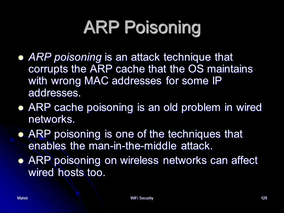 ARP Poisoning ARP poisoning is an attack technique that corrupts the ARP cache that the OS maintains with wrong MAC addresses for some IP addresses.