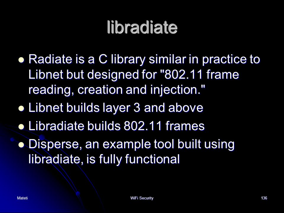 libradiate Radiate is a C library similar in practice to Libnet but designed for 802.11 frame reading, creation and injection.
