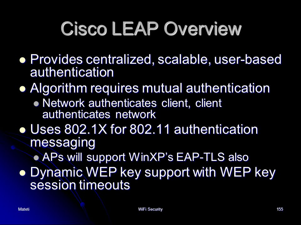Cisco LEAP Overview Provides centralized, scalable, user-based authentication. Algorithm requires mutual authentication.