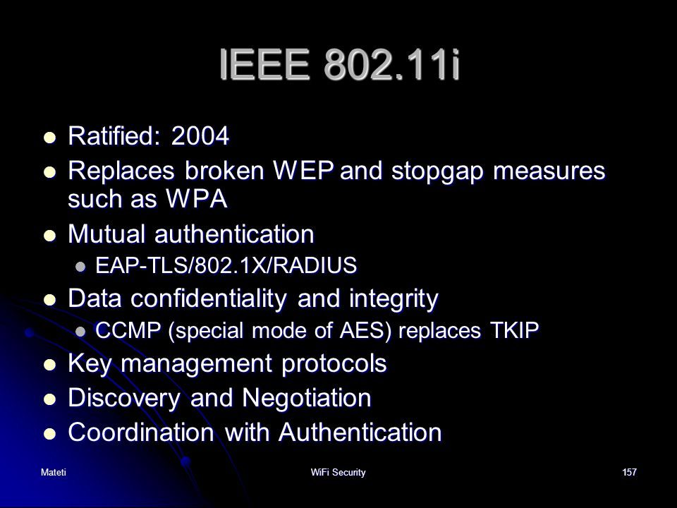 IEEE 802.11i Ratified: 2004. Replaces broken WEP and stopgap measures such as WPA. Mutual authentication.