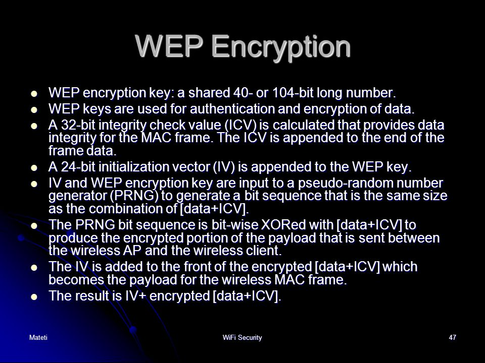 WEP Encryption WEP encryption key: a shared 40- or 104-bit long number. WEP keys are used for authentication and encryption of data.