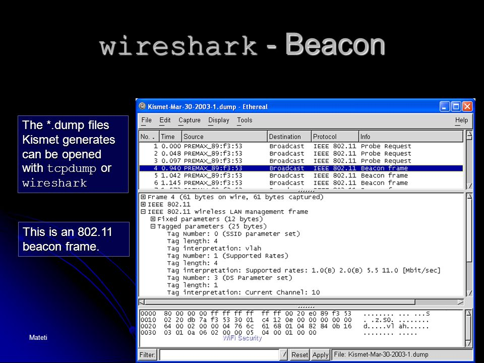 wireshark - Beacon The *.dump files Kismet generates can be opened with tcpdump or wireshark. This is an 802.11 beacon frame.