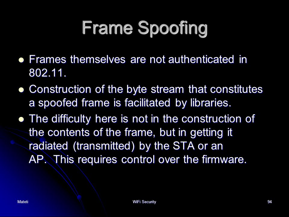 Frame Spoofing Frames themselves are not authenticated in 802.11.