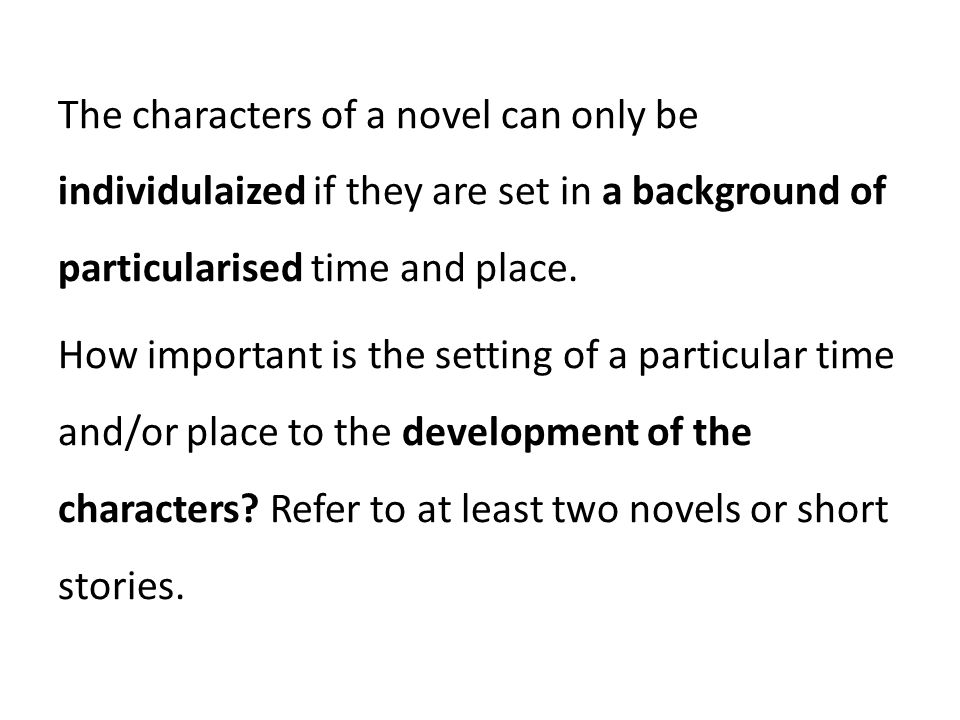 The characters of a novel can only be individulaized if they are set in a background of particularised time and place.