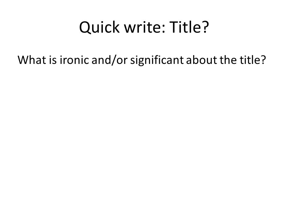 Quick write: Title What is ironic and/or significant about the title