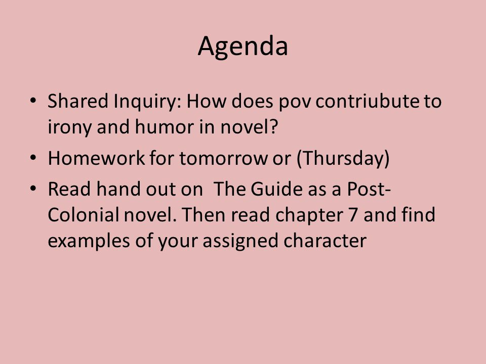 Agenda Shared Inquiry: How does pov contriubute to irony and humor in novel Homework for tomorrow or (Thursday)