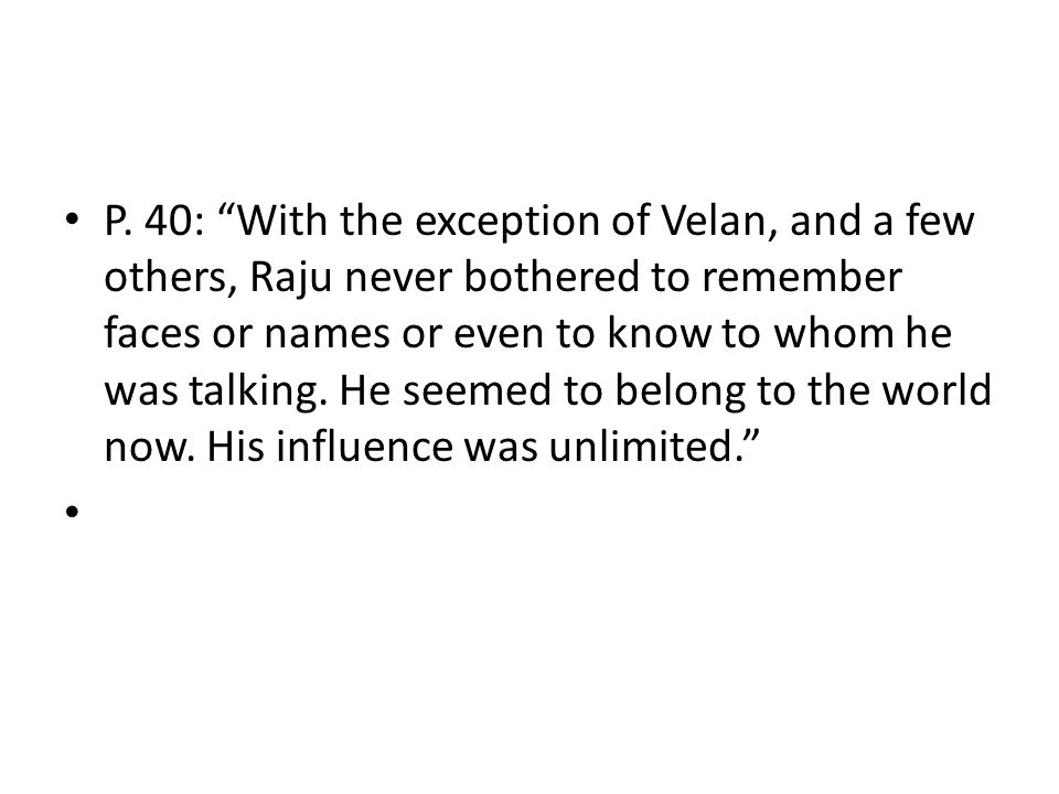 P. 40: With the exception of Velan, and a few others, Raju never bothered to remember faces or names or even to know to whom he was talking. He seemed to belong to the world now. His influence was unlimited.