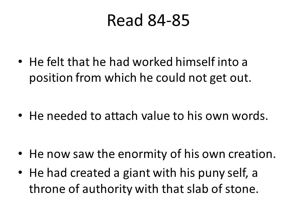 Read 84-85 He felt that he had worked himself into a position from which he could not get out. He needed to attach value to his own words.