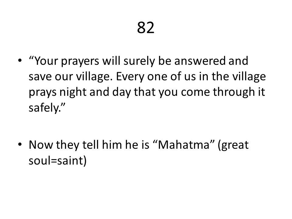 82 Your prayers will surely be answered and save our village. Every one of us in the village prays night and day that you come through it safely.