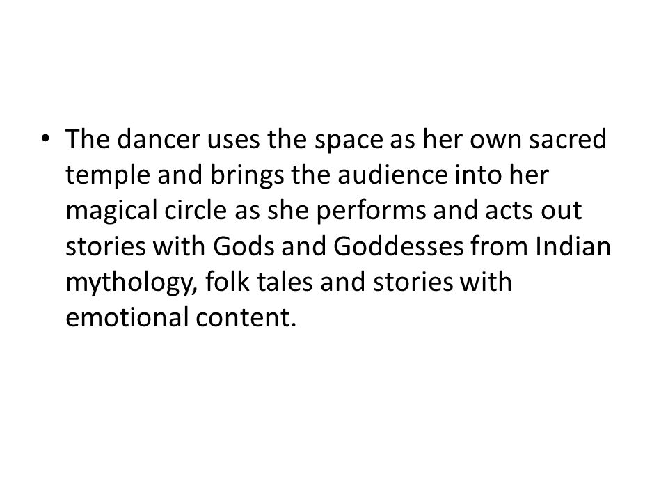 The dancer uses the space as her own sacred temple and brings the audience into her magical circle as she performs and acts out stories with Gods and Goddesses from Indian mythology, folk tales and stories with emotional content.