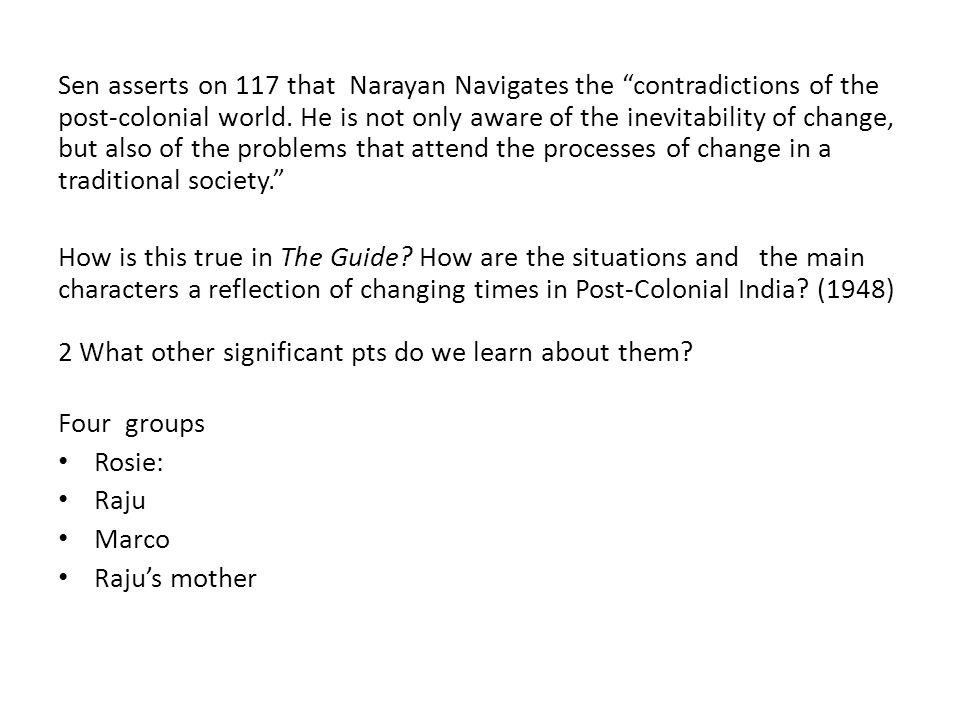 Sen asserts on 117 that Narayan Navigates the contradictions of the post-colonial world. He is not only aware of the inevitability of change, but also of the problems that attend the processes of change in a traditional society.