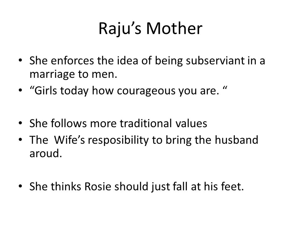 Raju's Mother She enforces the idea of being subserviant in a marriage to men. Girls today how courageous you are.