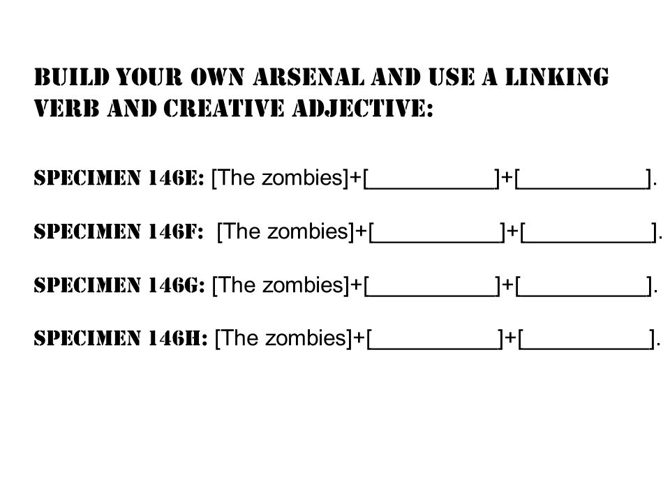 Build your own arsenal and use a LINKING verb and creative ADJECTIVE: