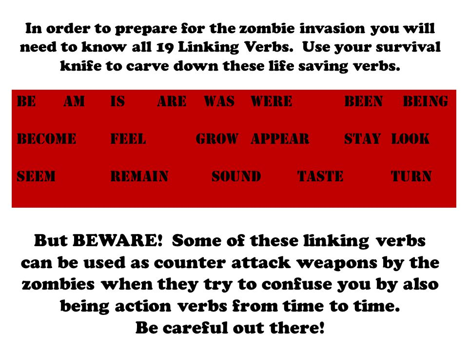 In order to prepare for the zombie invasion you will need to know all 19 Linking Verbs. Use your survival knife to carve down these life saving verbs.