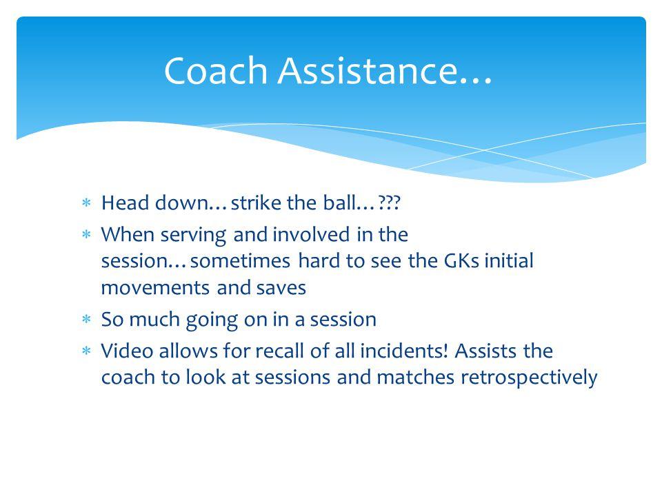 Coach Assistance… Head down…strike the ball…