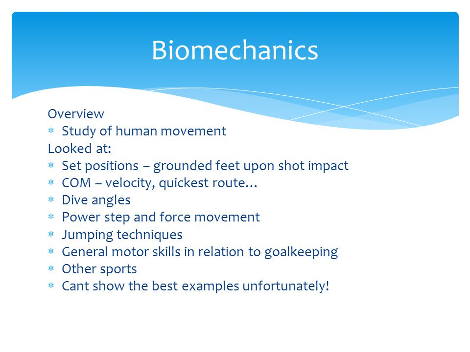 Biomechanics Overview Study of human movement Looked at: