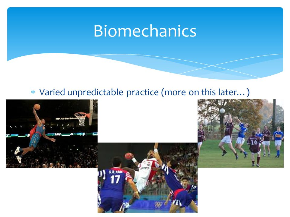 Biomechanics Varied unpredictable practice (more on this later…)