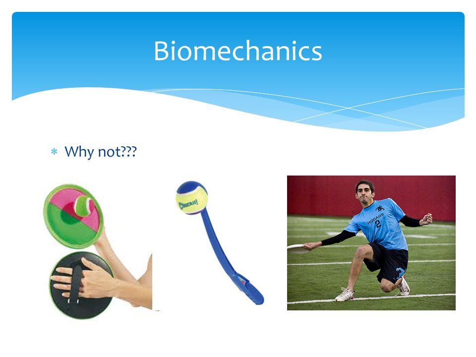 Biomechanics Why not