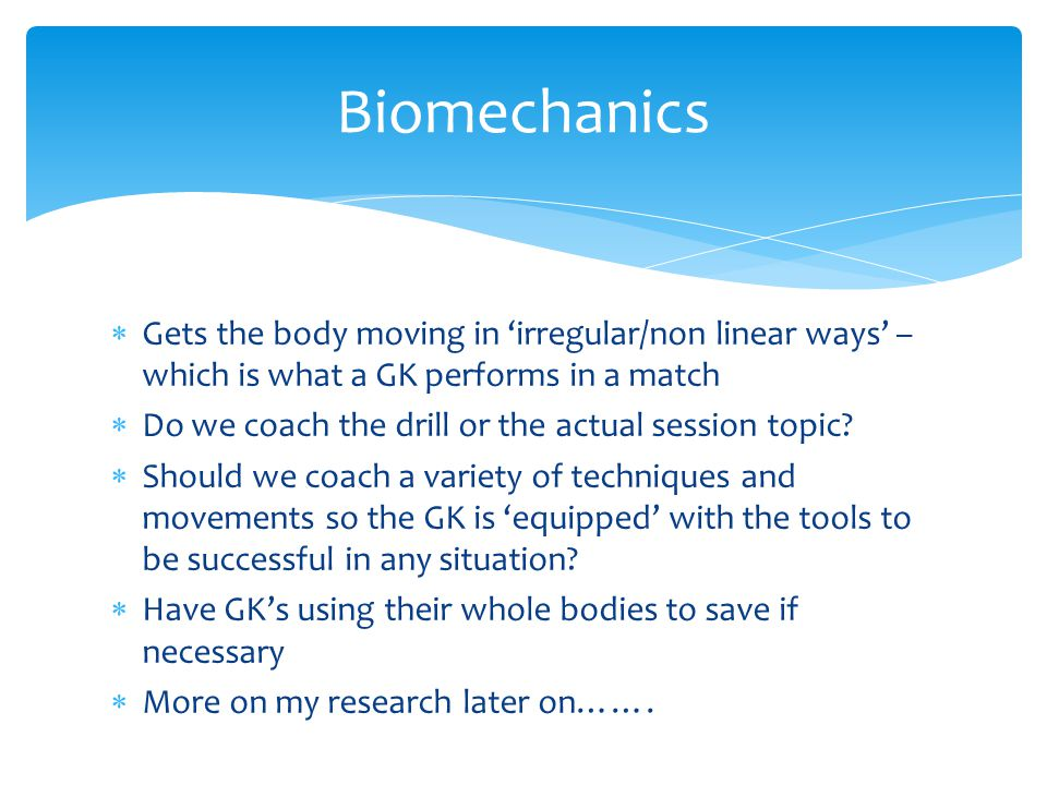 Biomechanics Gets the body moving in 'irregular/non linear ways' – which is what a GK performs in a match.