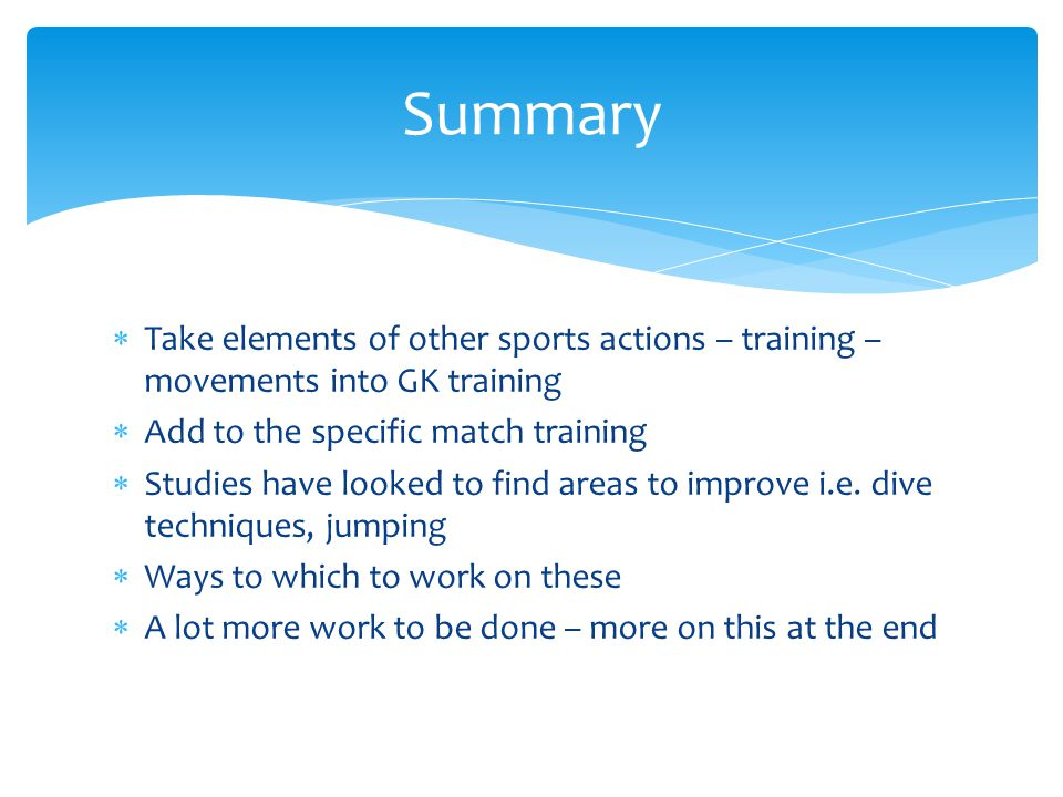 Summary Take elements of other sports actions – training – movements into GK training. Add to the specific match training.