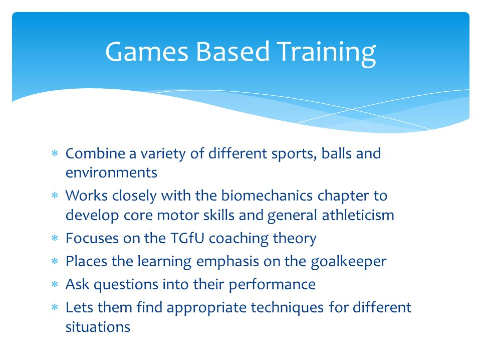 Games Based Training Combine a variety of different sports, balls and environments.