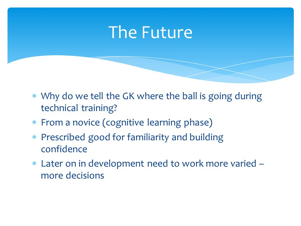 The Future Why do we tell the GK where the ball is going during technical training From a novice (cognitive learning phase)