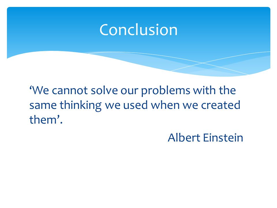 Conclusion 'We cannot solve our problems with the same thinking we used when we created them'.