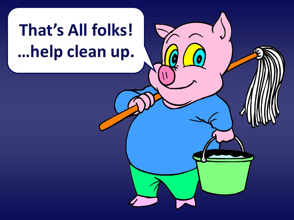 That's All folks! …help clean up.