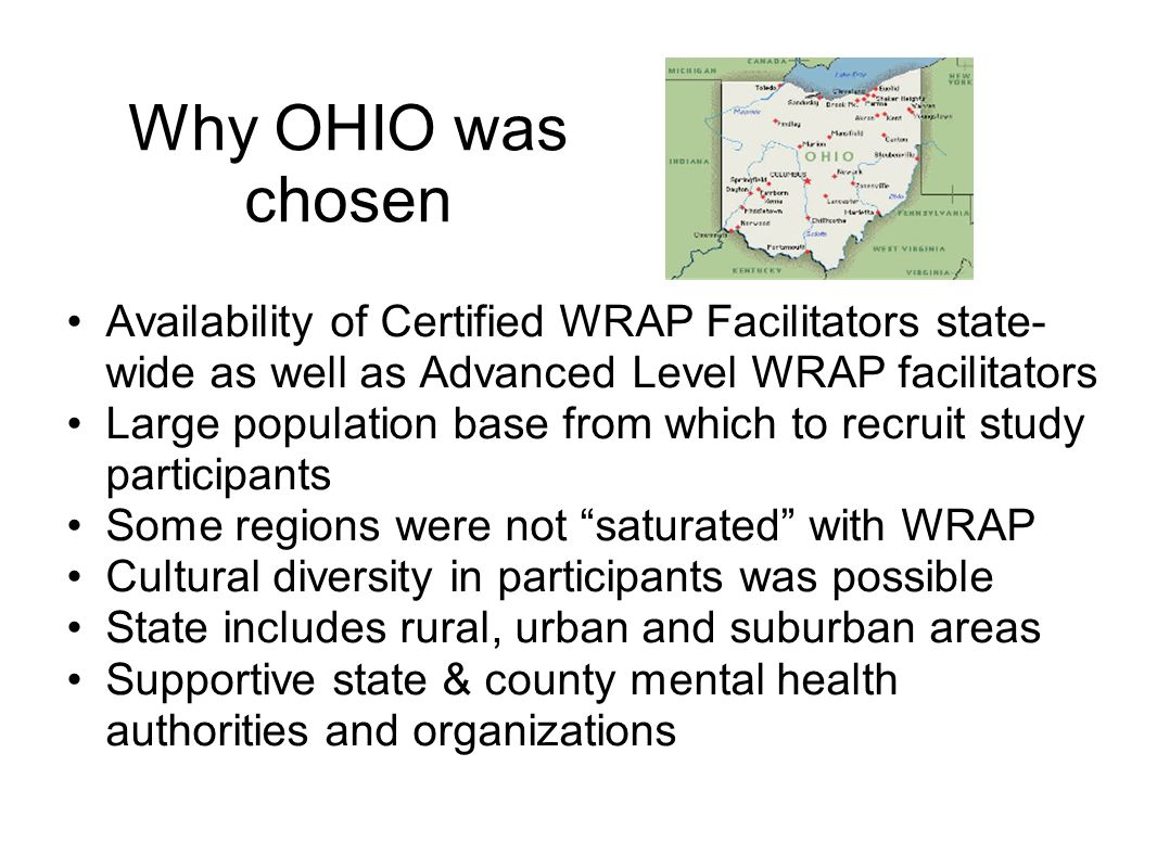Why OHIO was chosen Availability of Certified WRAP Facilitators state-wide as well as Advanced Level WRAP facilitators.